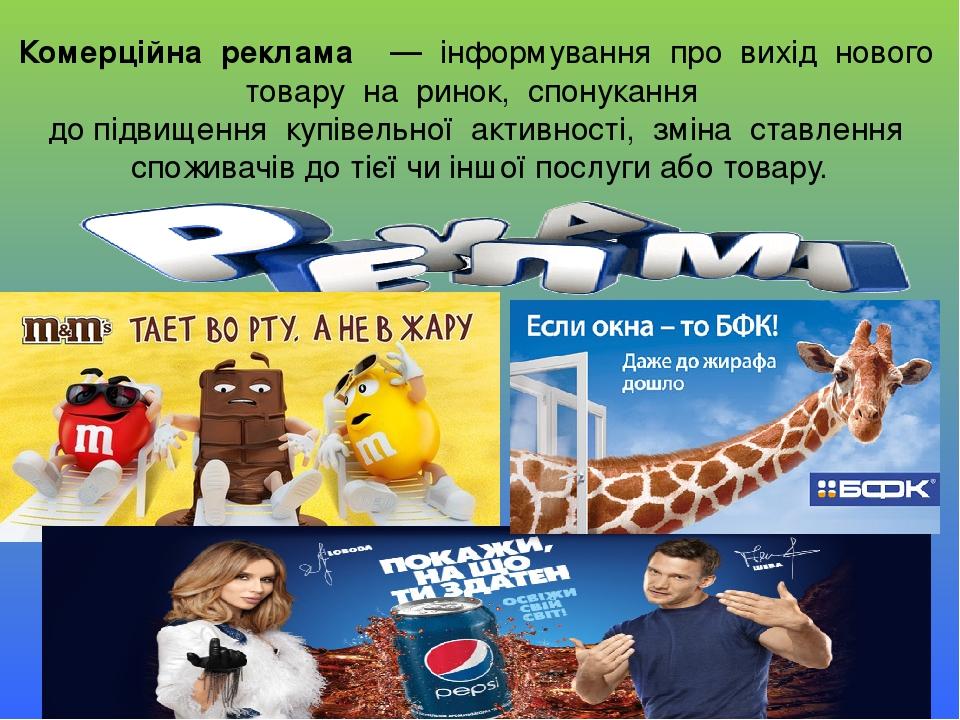Комерційна реклама  — інформування про вихід нового товару на ринок, спонукання до підвищення купівельної активності, зміна ставлен...