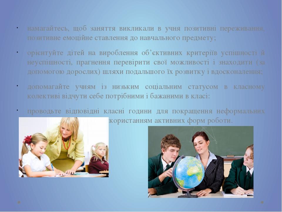 намагайтесь, щоб заняття викликали в учня позитивні переживання, позитивне емоційне ставлення до навчального предмету; орієнтуйте дітей на вироблен...