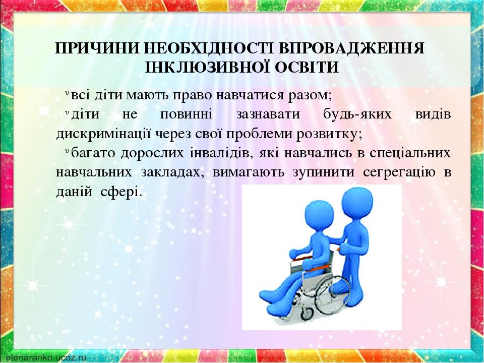 ПРИЧИНИ НЕОБХІДНОСТІ ВПРОВАДЖЕННЯ ІНКЛЮЗИВНОЇ ОСВІТИ всі діти мають право навчатися разом; діти не повинні зазнавати будь-яких видів дискримінації ...