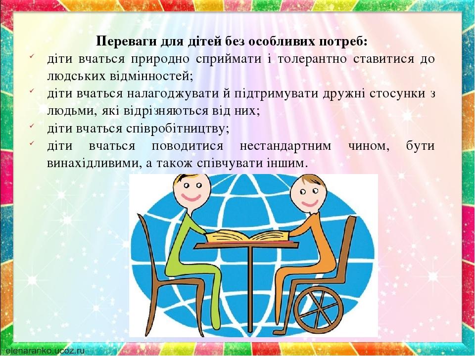 Переваги для дітей без особливих потреб: діти вчаться природно сприймати і толерантно ставитися до людських відмінностей; діти вчаться налагоджуват...