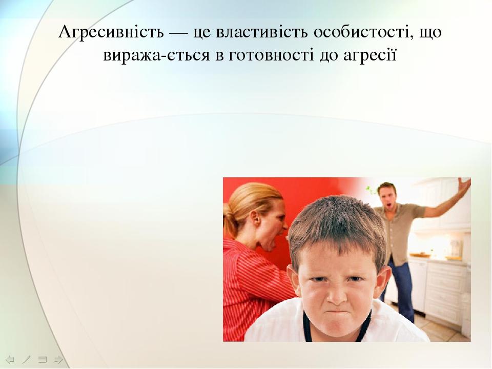 Агресивність — це властивість особистості, що виражається в готовності до агресії