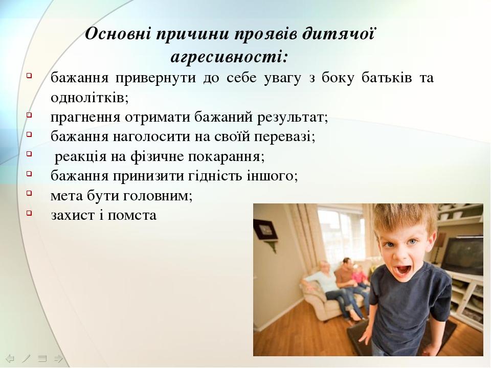 Основні причини проявів дитячої агресивності: бажання привернути до себе увагу з боку батьків та однолітків; прагнення отримати бажаний результат; ...