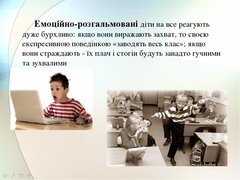 Емоційно-розгальмовані діти на все реагують дуже бурхливо: якщо вони виражають захват, то своєю експресивною поведінкою «заводять весь клас»; якщо ...