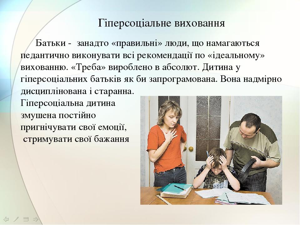 Гіперсоціальне виховання Батьки - занадто «правильні» люди, що намагаються педантично виконувати всі рекомендації по «ідеальному» вихованню. «Треба...