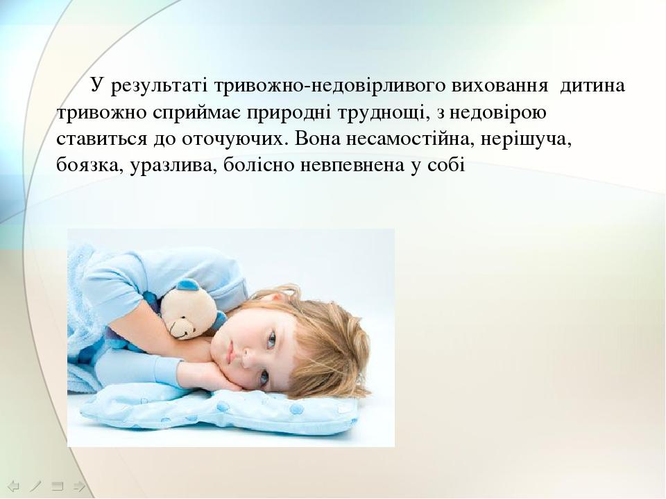 У результаті тривожно-недовірливого виховання дитина тривожно сприймає природні труднощі, з недовірою ставиться до оточуючих. Вона несамостійна, не...