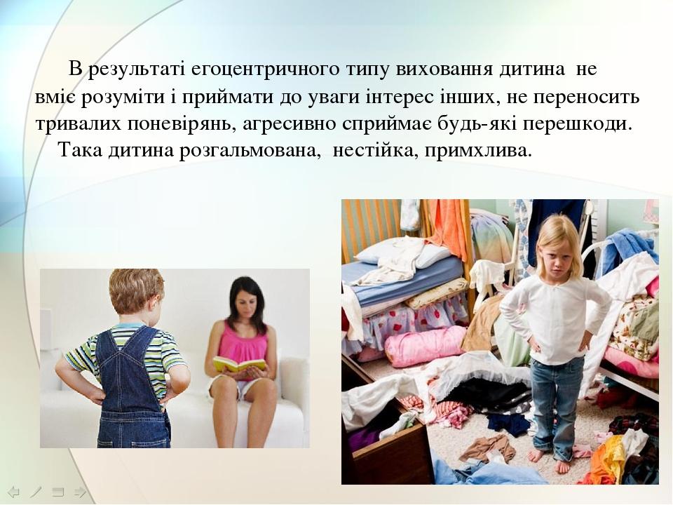 В результаті егоцентричного типу виховання дитина не вміє розуміти і приймати до уваги інтерес інших, не переносить тривалих поневірянь, агресивно ...