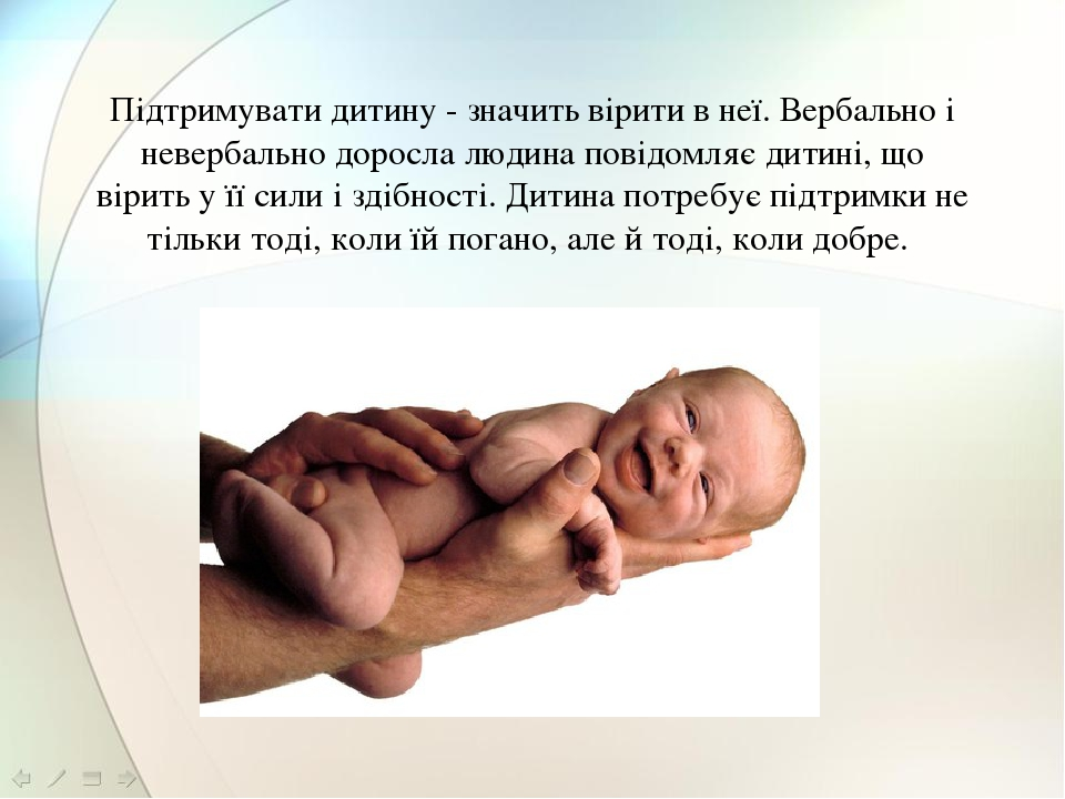 Підтримувати дитину - значить вірити в неї. Вербально і невербально доросла людина повідомляє дитині, що вірить у її сили і здібності. Дитина потре...