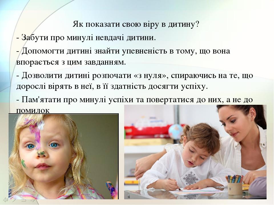 Як показати свою віру в дитину? - Забути про минулі невдачі дитини. - Допомогти дитині знайти упевненість в тому, що вона впорається з цим завдання...