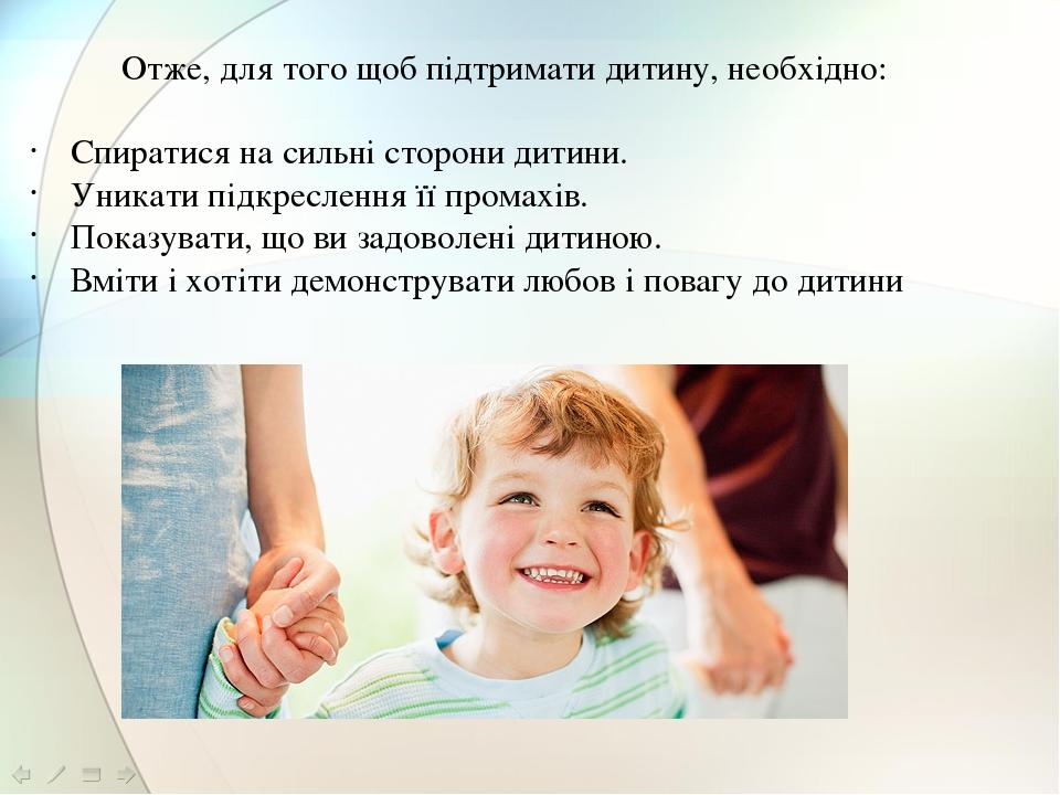 Отже, для того щоб підтримати дитину, необхідно:  Спиратися на сильні сторони дитини. Уникати підкреслення її промахів. Показувати, що ви задоволе...