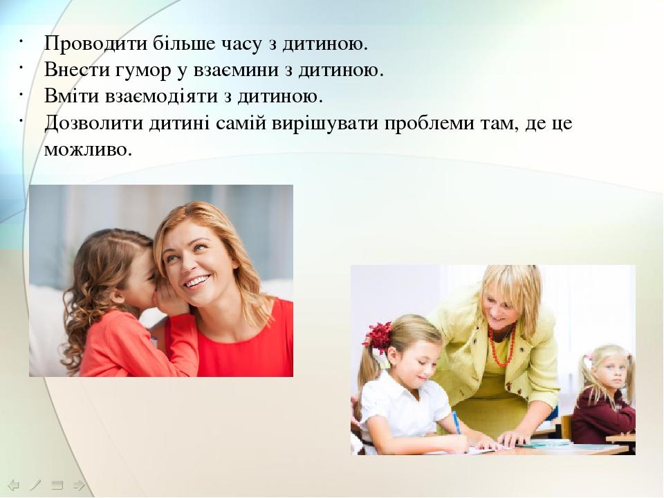 Проводити більше часу з дитиною.  Внести гумор у взаємини з дитиною.  Вміти взаємодіяти з дитиною.  Дозволити дитині самій вирішувати проблеми т...