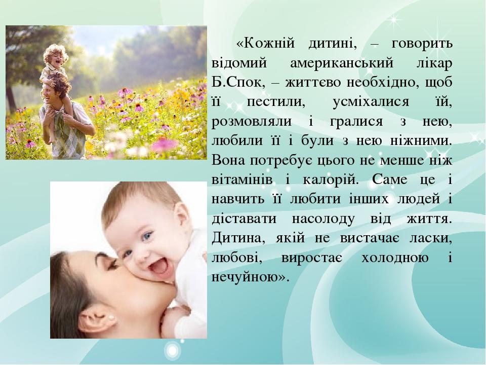 «Кожній дитині, – говорить відомий американський лікар Б.Спок, – життєво необхідно, щоб її пестили, усміхалися їй, розмовляли і гралися з нею, люби...