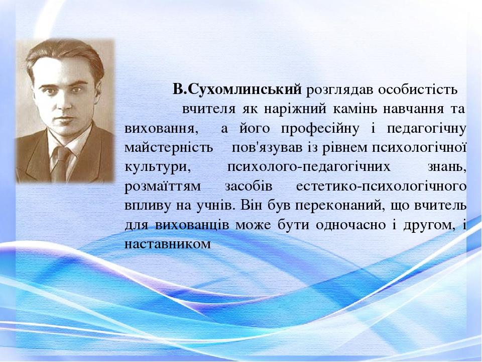 В.Сухомлинський розглядав особистість вчителя як наріжний камінь навчання та виховання, а його професійну і педагогічну майстерність пов'язував із ...