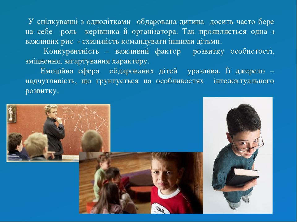 У спілкуванні з однолітками обдарована дитина досить часто бере на себе роль керівника й організатора. Так проявляється одна з важливих рис - схиль...