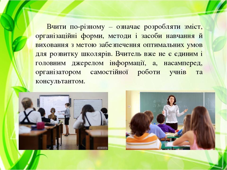 Вчити по-різному – означає розробляти зміст, організаційні форми, методи і засоби навчання й виховання з метою забезпечення оптимальних умов для ро...