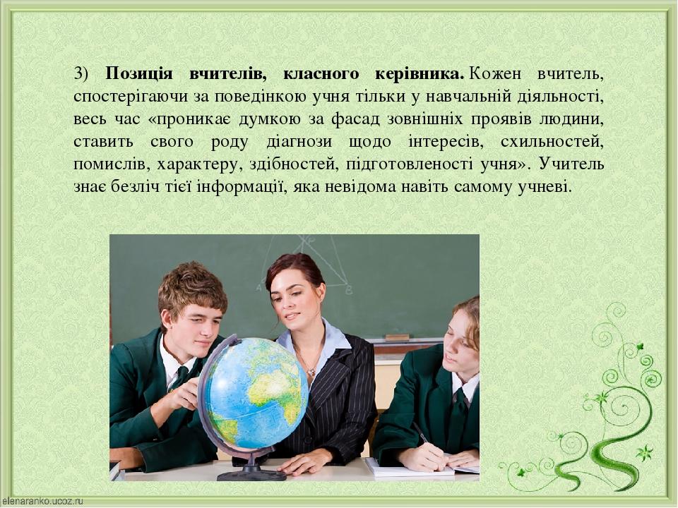 3) Позиція вчителів, класного керівника.Кожен вчитель, спостерігаючи за поведінкою учня тільки у навчальній діяльності, весь час «проникає думкою ...