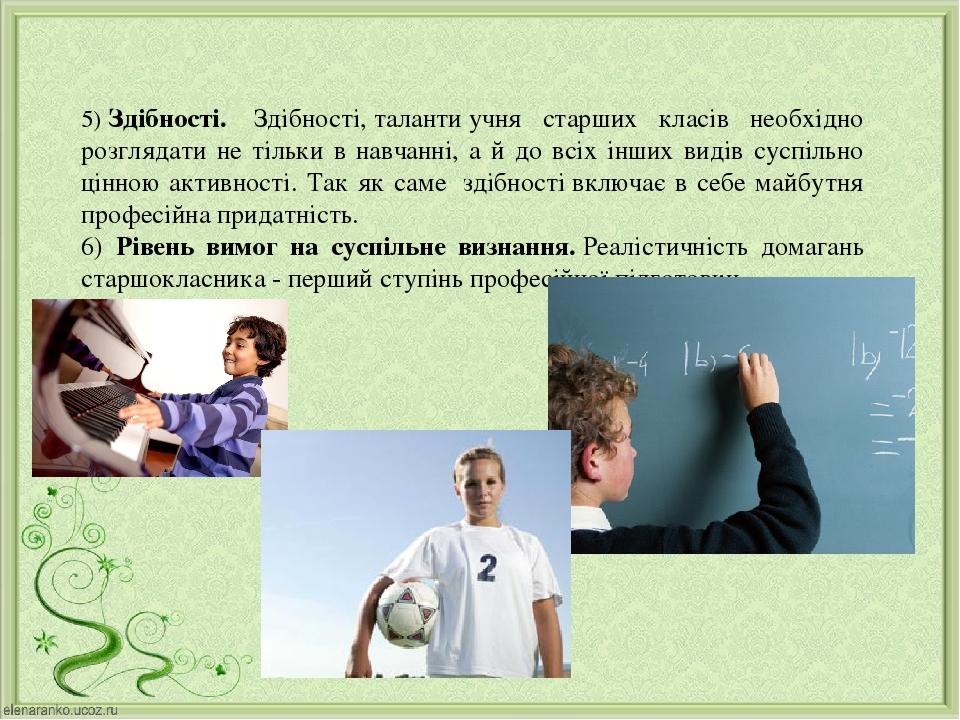 5)Здібності. Здібності,талантиучня старших класів необхідно розглядати не тільки в навчанні, а й до всіх інших видів суспільно цінною активност...