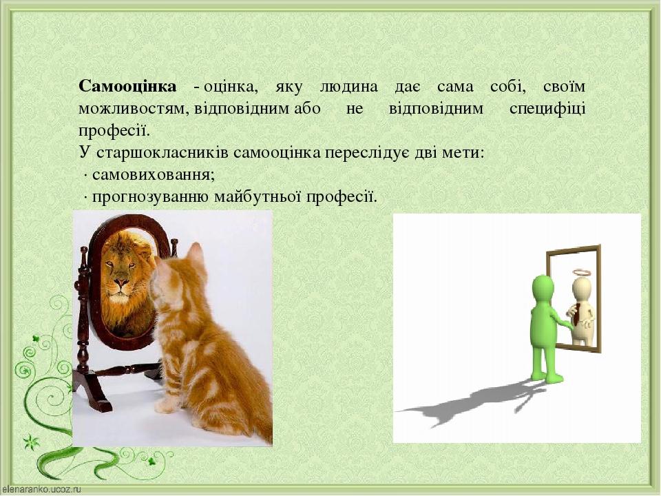 Самооцінка -оцінка, яку людина дає сама собі, своїм можливостям,відповіднимабо не відповідним специфіці професії. У старшокласників самооцінка п...