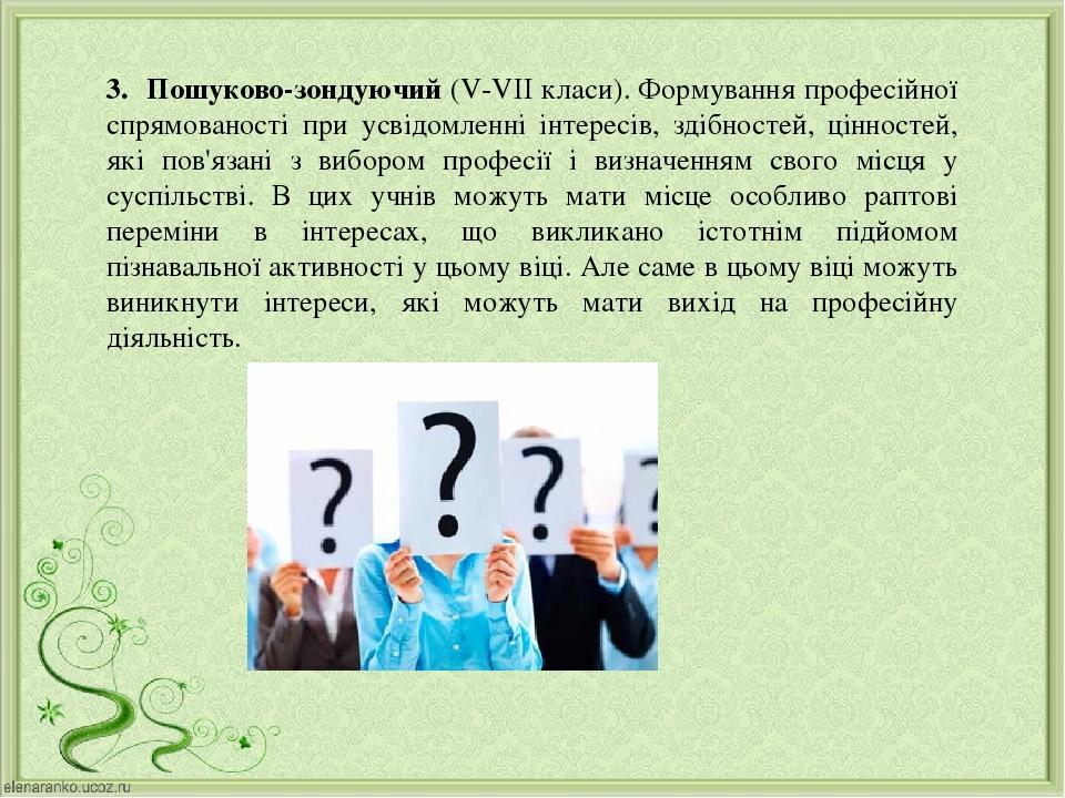 3. Пошуково-зондуючий (V-VII класи). Формування професійної спрямованості при усвідомленні інтересів, здібностей, цінностей, які пов'язані з виборо...