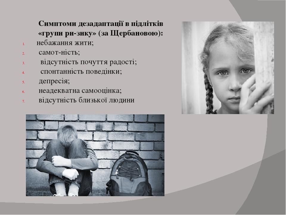 Симптоми дезадаптації в підлітків «групи ризику» (за Щербановою): небажання жити; самотність; відсутність почуття радості; спонтанність поведінки...