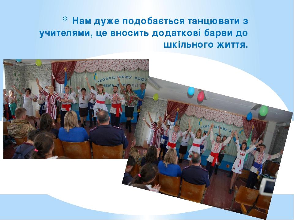 Нам дуже подобається танцювати з учителями, це вносить додаткові барви до шкільного життя.
