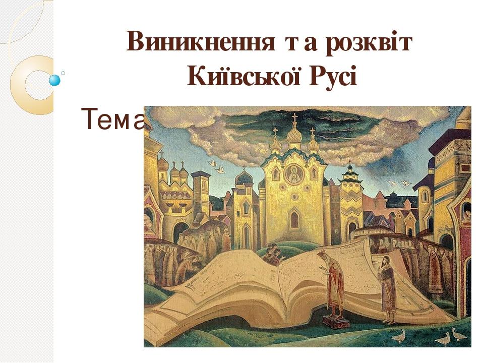 Виникнення та розквіт Київської Русі Тема 2.
