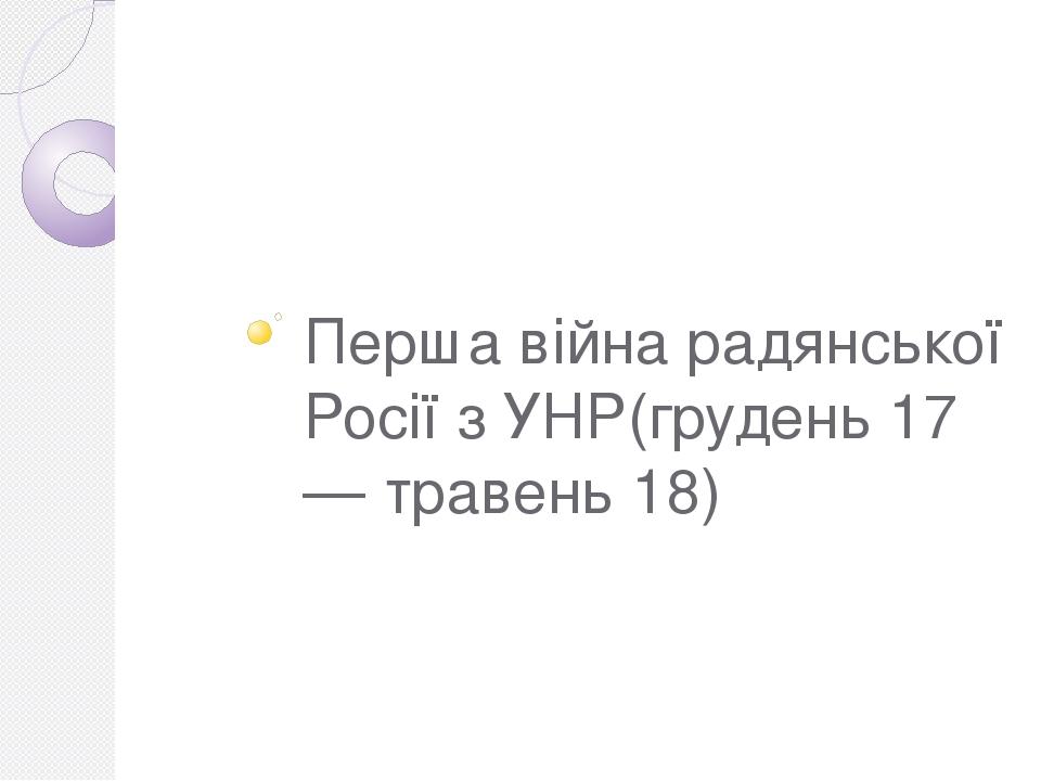 Перша війна радянської Росії з УНР(грудень 17 — травень 18)
