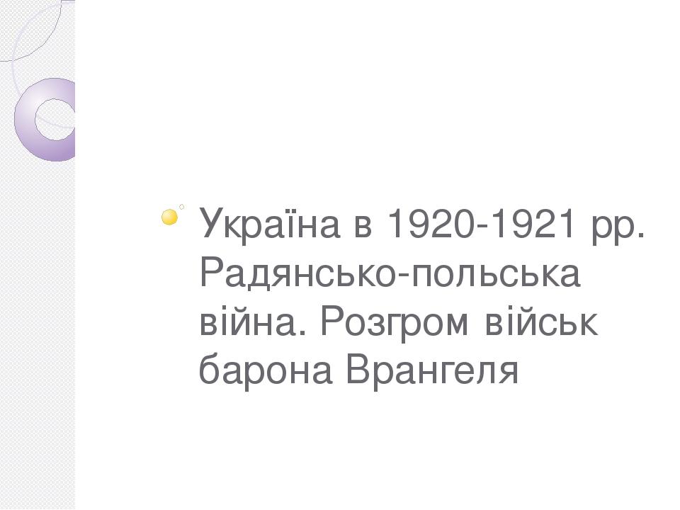Україна в 1920-1921 рр. Радянсько-польська війна. Розгром військ барона Врангеля