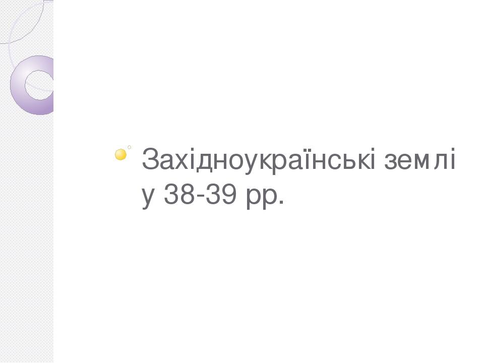 Західноукраїнські землі у 38-39 рр.