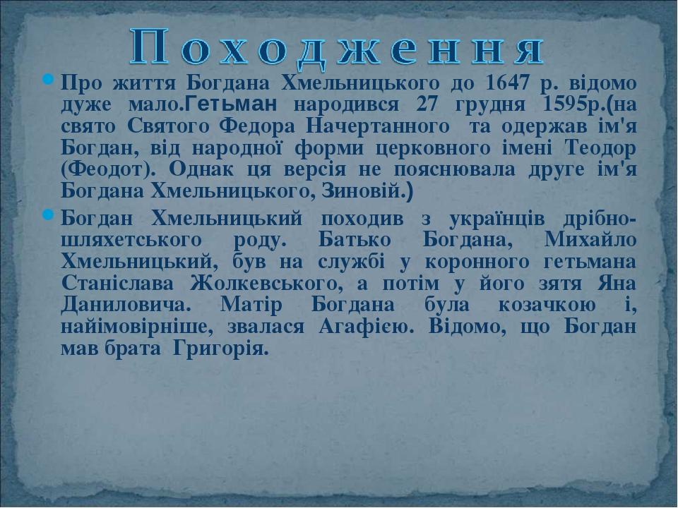 Про життя Богдана Хмельницького до 1647 р. відомо дуже мало.Гетьман народився 27 грудня 1595р.(на свято Святого Федора Начертанного та одержав ім'я...