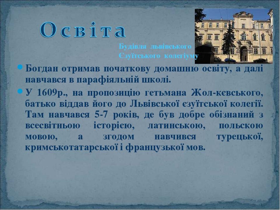 Богдан отримав початкову домашню освіту, а далі навчався в парафіяльній школі. У 1609р., на пропозицію гетьмана Жол-кєвського, батько віддав його д...