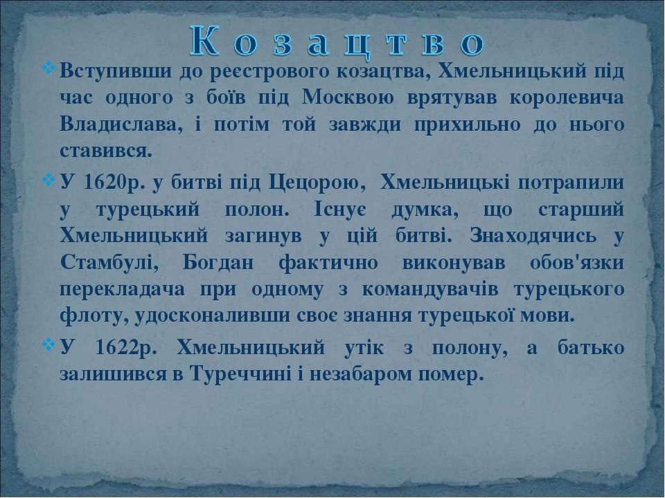 Вступивши до реєстрового козацтва, Хмельницький під час одного з боїв під Москвою врятував королевича Владислава, і потім той завжди прихильно до н...