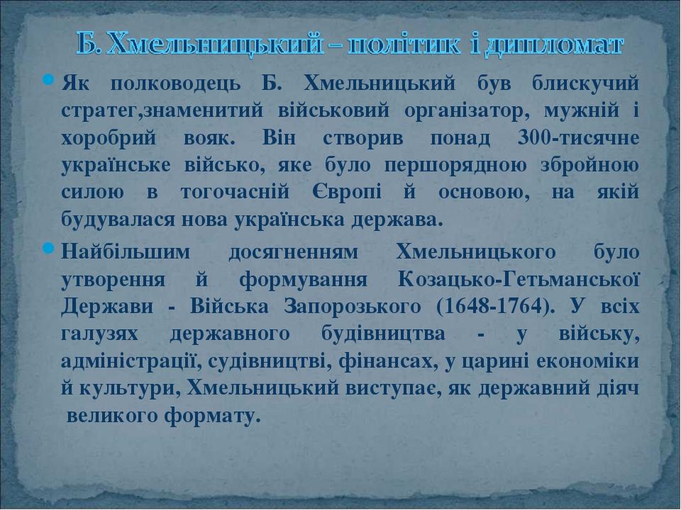 Як полководець Б. Хмельницький був блискучий стратег,знаменитий військовий організатор, мужній і хоробрий вояк. Він створив понад 300-тисячне украї...