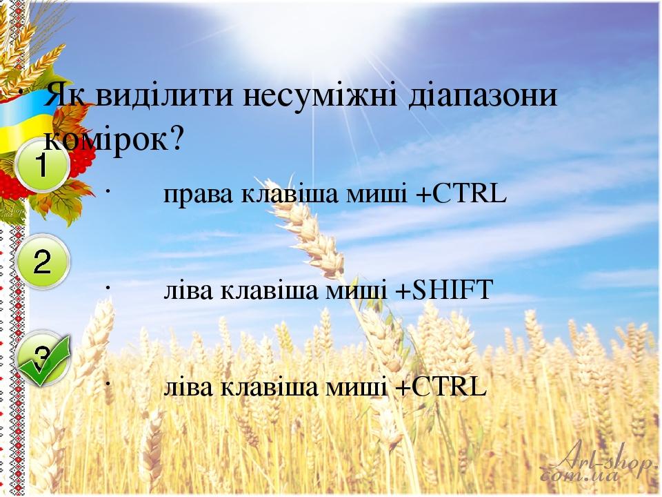 Як виділити несуміжні діапазони комірок? права клавіша миші +CTRL ліва клавіша миші +SHIFT ліва клавіша миші +CTRL
