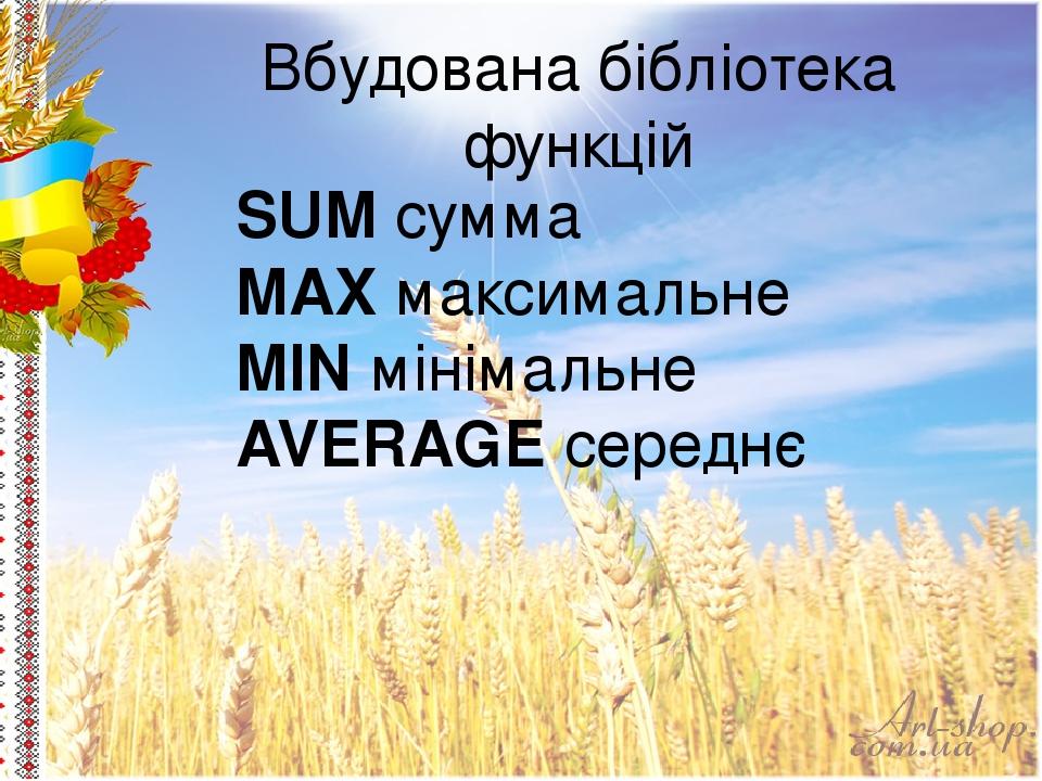 Вбудована бібліотека функцій SUM сумма MAX максимальне MIN мінімальне AVERAGE середнє