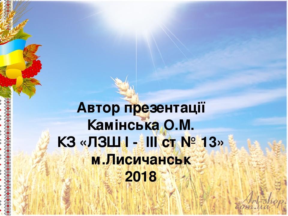 Автор презентації Камінська О.М. КЗ «ЛЗШ І - ІІІ ст № 13» м.Лисичанськ 2018