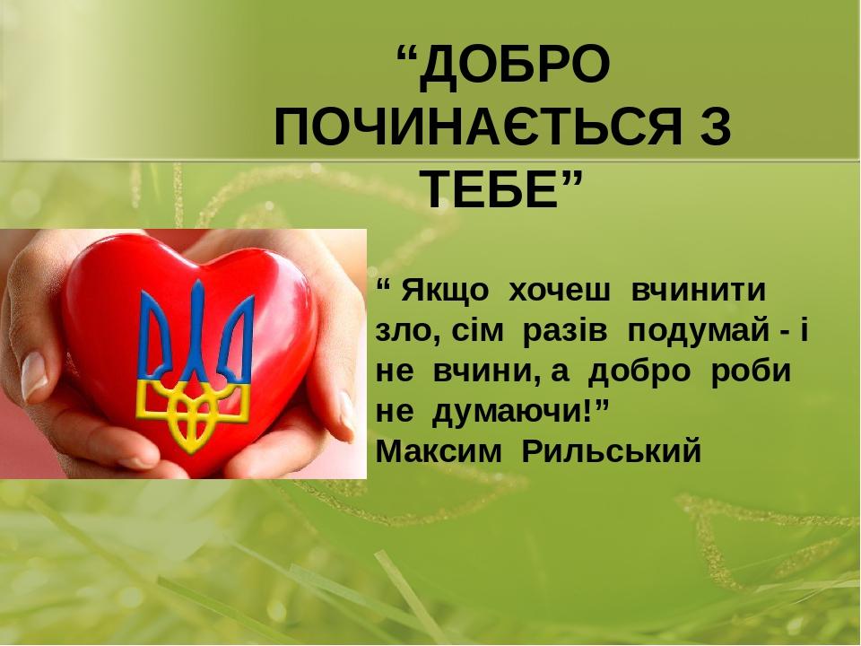 """"""" Якщо хочеш вчинити зло, сім разів подумай - і не вчини, а добро роби не думаючи!"""" Максим Рильський """"ДОБРО ПОЧИНАЄТЬСЯ З ТЕБЕ"""" Костюк В.М. Смизька..."""