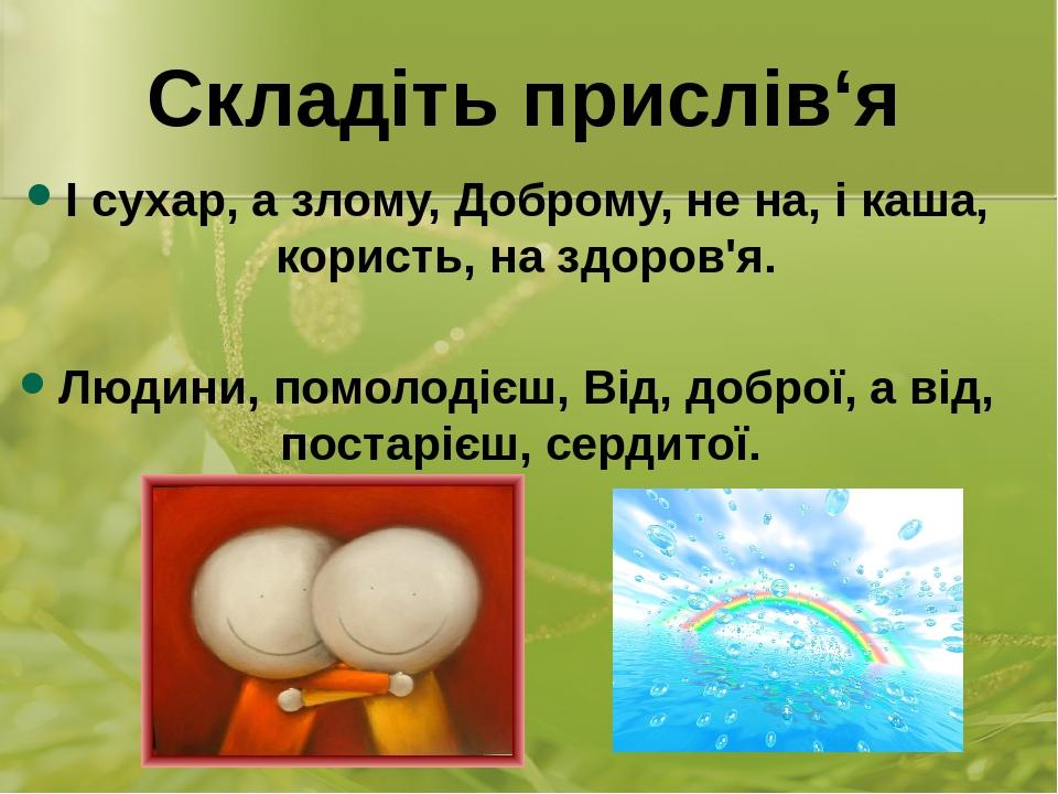 І сухар, а злому, Доброму, не на, і каша, користь, на здоров'я. Людини, помолодієш, Від, доброї, а від, постарієш, сердитої. Складіть прислів'я