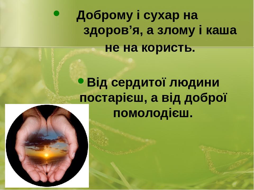 Доброму і сухар на здоров'я, а злому і каша не на користь. Від сердитої людини постарієш, а від доброї помолодієш.