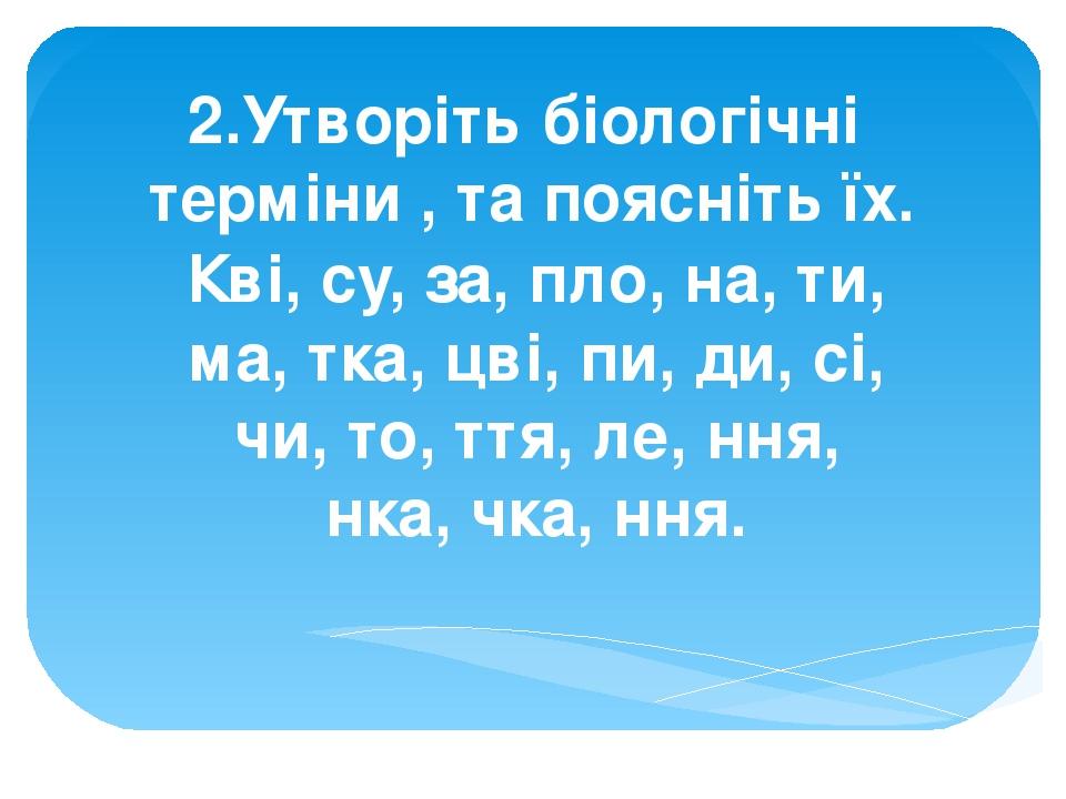 2.Утворіть біологічні терміни , та поясніть їх. Кві, су, за, пло, на, ти, ма, тка, цві, пи, ди, сі, чи, то, ття, ле, ння, нка, чка, ння.