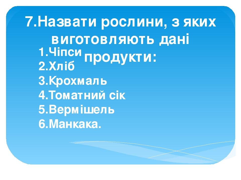7.Назвати рослини, з яких виготовляють дані продукти: 1.Чіпси 2.Хліб 3.Крохмаль 4.Томатний сік 5.Вермішель 6.Манкака.