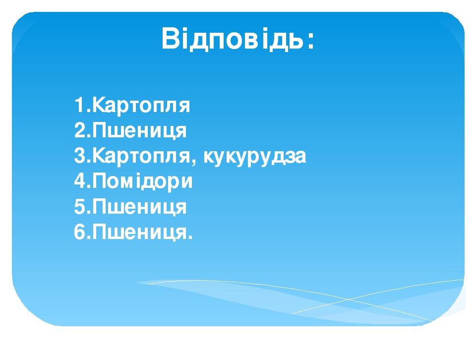 Відповідь: 1.Картопля 2.Пшениця 3.Картопля, кукурудза 4.Помідори 5.Пшениця 6.Пшениця.