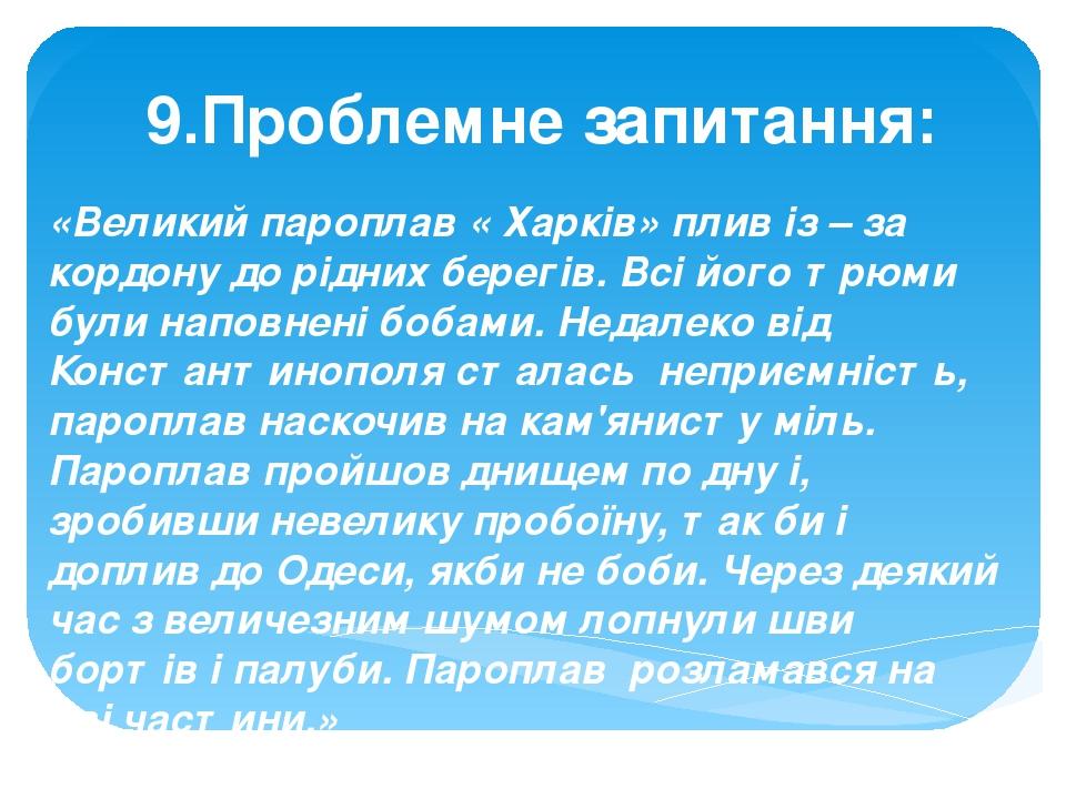 9.Проблемне запитання: «Великий пароплав « Харків» плив із – за кордону до рідних берегів. Всі його трюми були наповнені бобами. Недалеко від Конст...