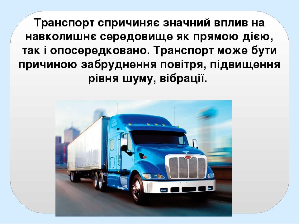Транспорт спричиняє значний вплив на навколишнє середовище як прямою дією, так і опосередковано. Транспорт може бути причиною забруднення повітря, ...