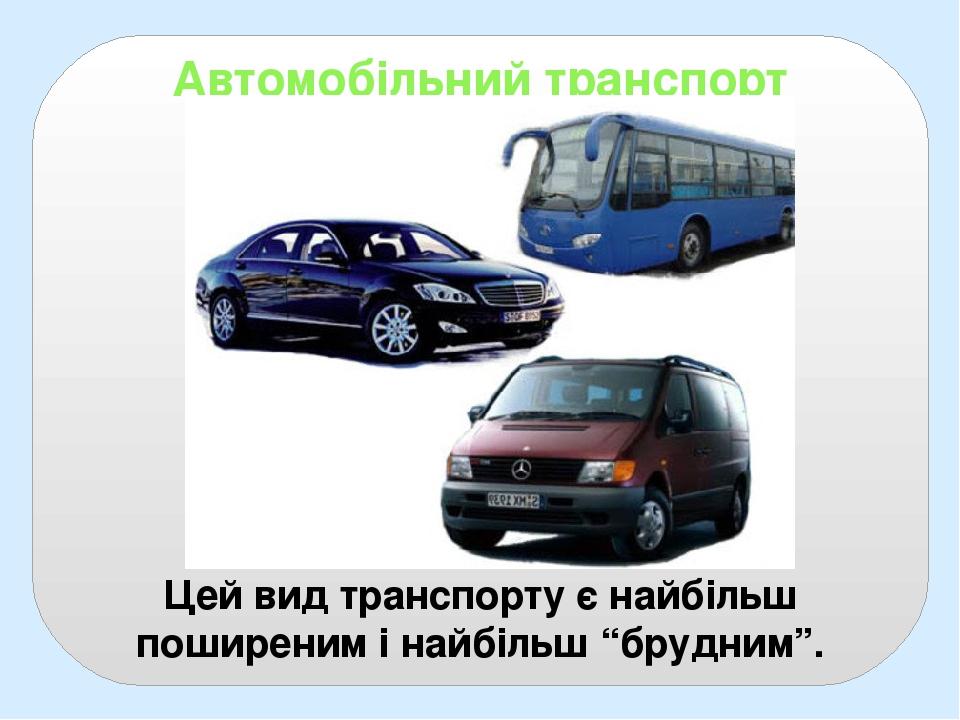 """Автомобільний транспорт Цей вид транспорту є найбільш поширеним і найбільш """"брудним""""."""