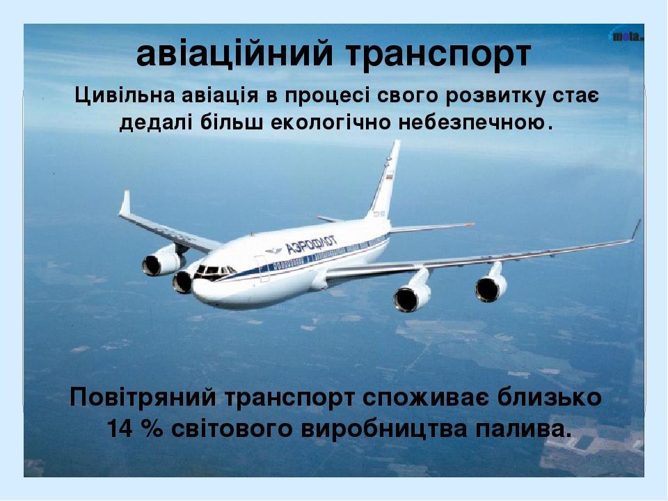 авіаційний транспорт Цивільна авіація в процесі свого розвитку стає дедалі більш екологічно небезпечною. Повітряний транспорт споживає близько 14 %...