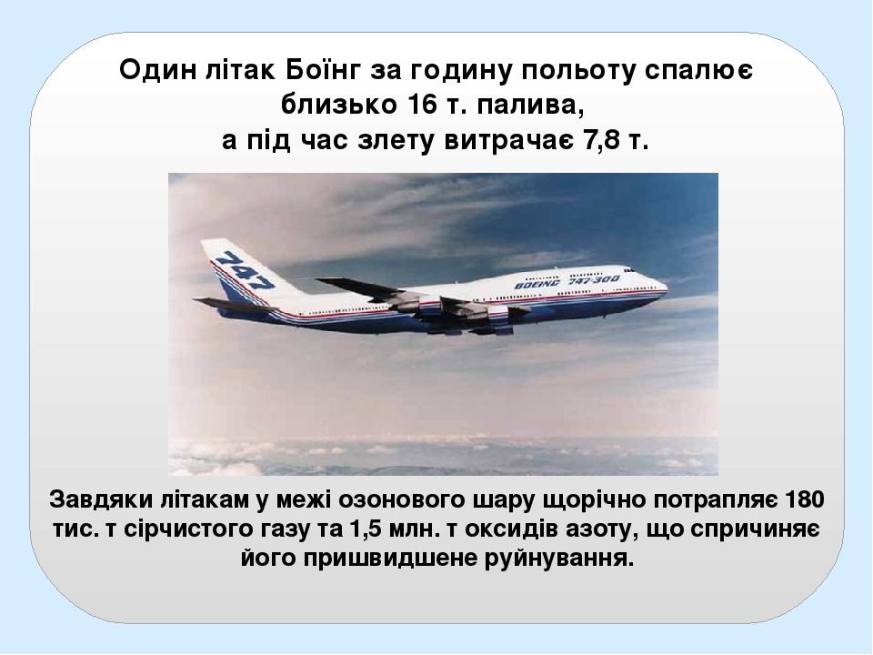 Один літак Боїнг за годину польоту спалює близько 16 т. палива, а під час злету витрачає 7,8 т. Завдяки літакам у межі озонового шару щорічно потра...