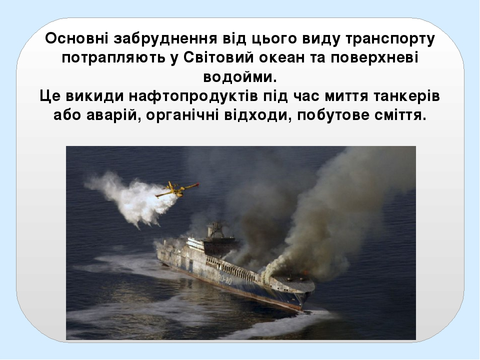 Основні забруднення від цього виду транспорту потрапляють у Світовий океан та поверхневі водойми. Це викиди нафтопродуктів під час миття танкерів а...