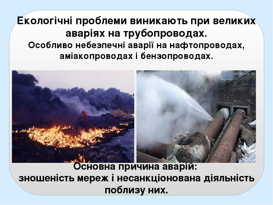Екологічні проблеми виникають при великих аваріях на трубопроводах. Особливо небезпечні аварії на нафтопроводах, аміакопроводах і бензопроводах. Ос...