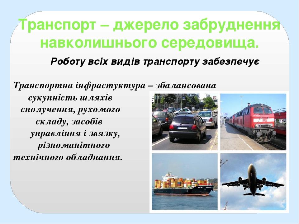 Транспорт – джерело забруднення навколишнього середовища. Роботу всіх видів транспорту забезпечує Транспортна інфрастуктура – збалансована сукупніс...