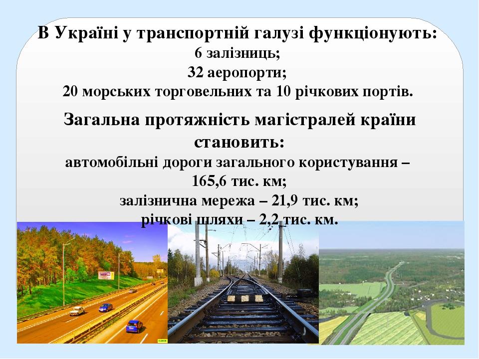 В Україні у транспортній галузі функціонують: 6 залізниць; 32 аеропорти; 20 морських торговельних та 10 річкових портів. Загальна протяжність магіс...